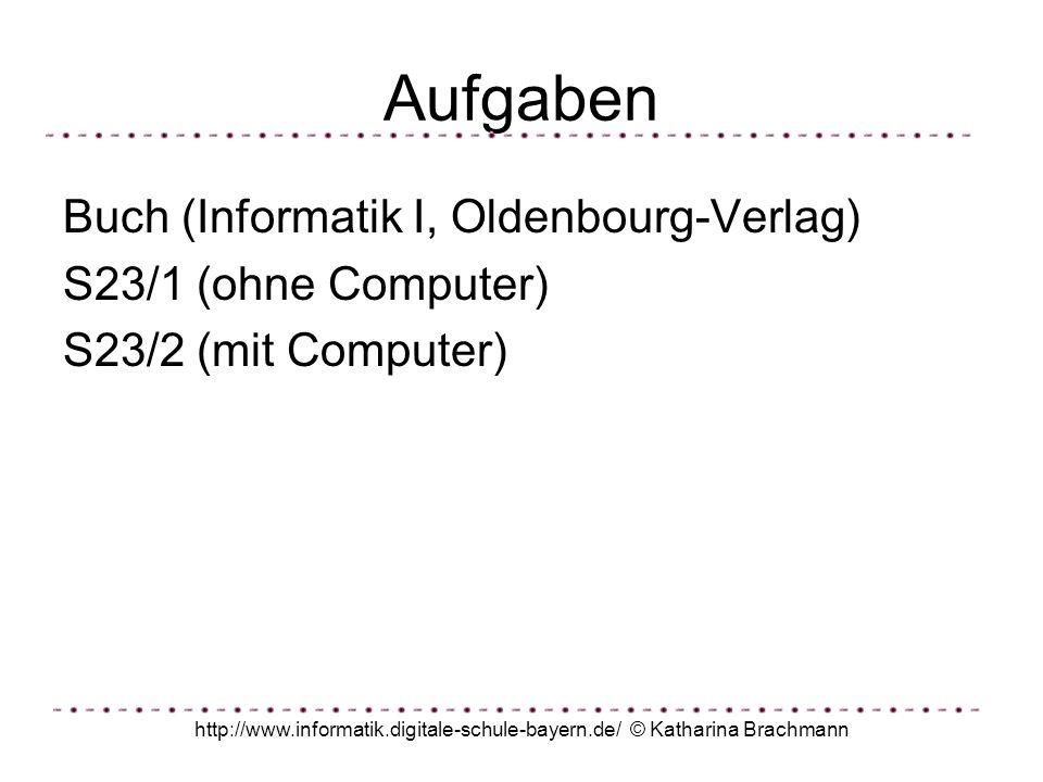 http://www.informatik.digitale-schule-bayern.de/ © Katharina Brachmann Aufgaben Buch (Informatik I, Oldenbourg-Verlag) S23/1 (ohne Computer) S23/2 (mi