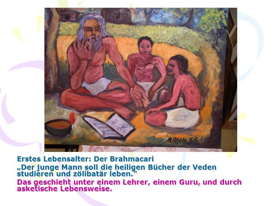 Erstes Lebensalter: Der Brahmacari Der junge Mann soll die heiligen Bücher der Veden studieren und zölibatär leben. Das geschieht unter einem Lehrer,