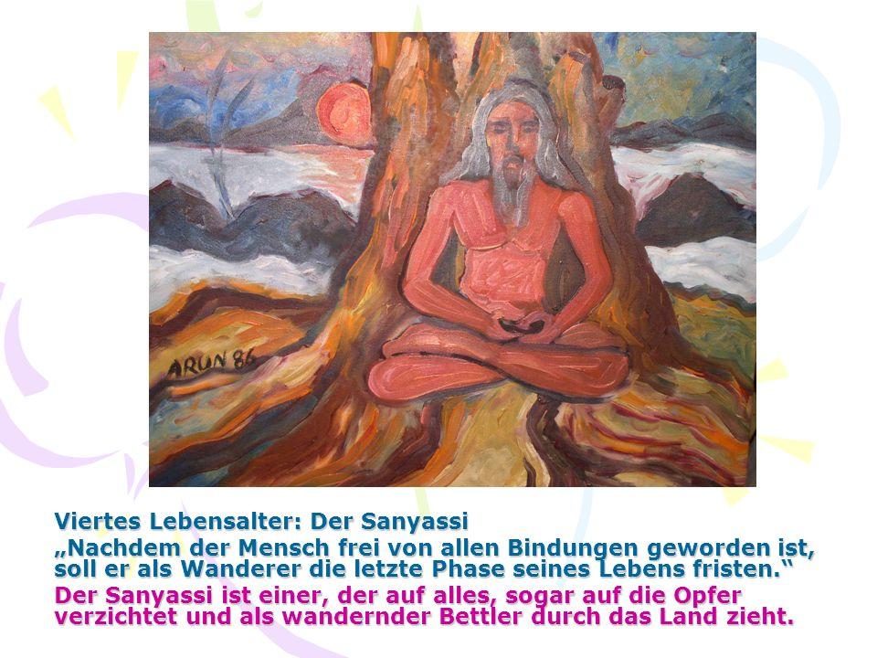 Viertes Lebensalter: Der Sanyassi Nachdem der Mensch frei von allen Bindungen geworden ist, soll er als Wanderer die letzte Phase seines Lebens friste
