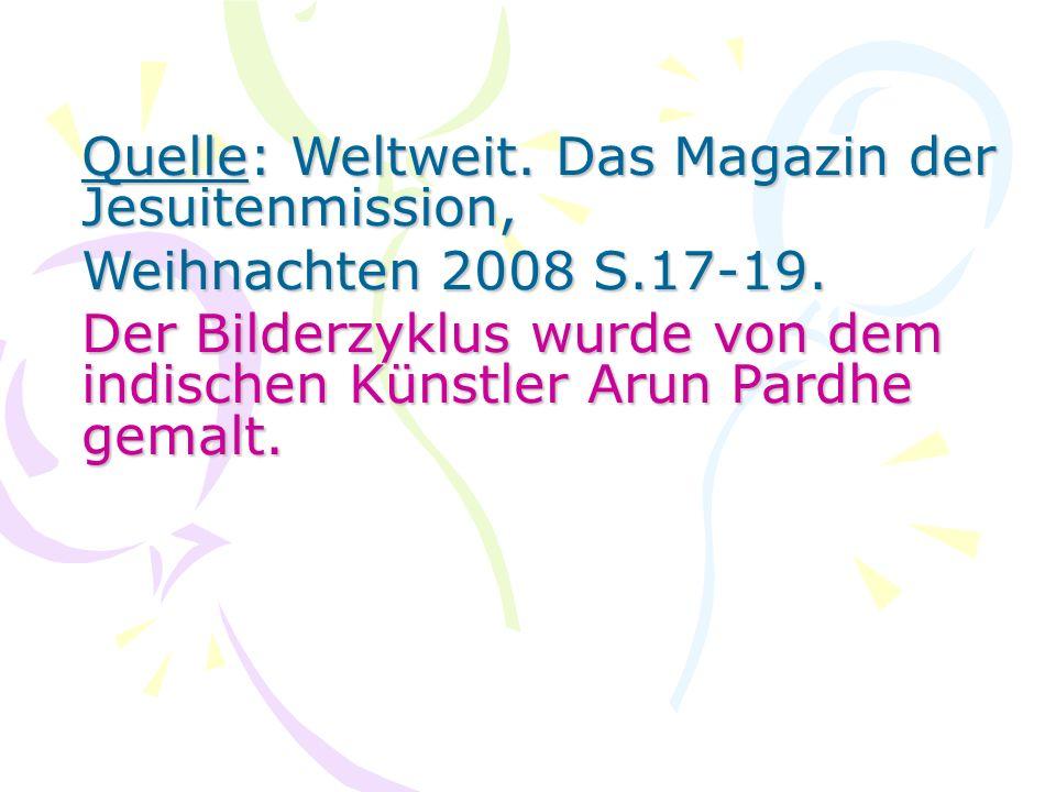 Quelle: Weltweit. Das Magazin der Jesuitenmission, Weihnachten 2008 S.17-19. Der Bilderzyklus wurde von dem indischen Künstler Arun Pardhe gemalt.