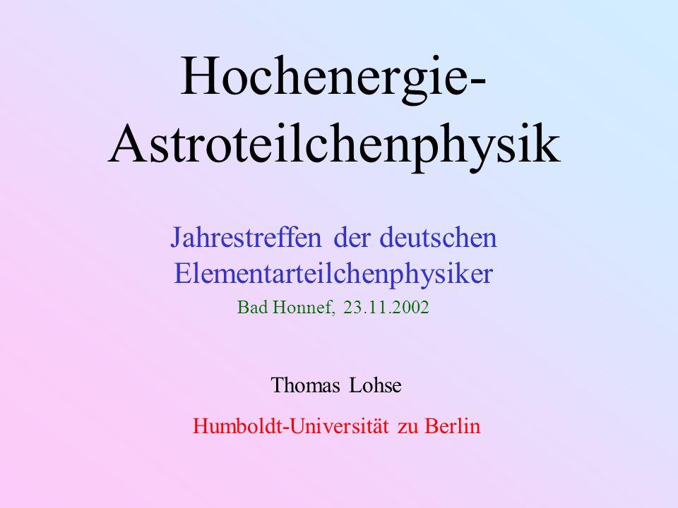 Hochenergie- Astroteilchenphysik Jahrestreffen der deutschen Elementarteilchenphysiker Bad Honnef, 23.11.2002 Thomas Lohse Humboldt-Universität zu Berlin