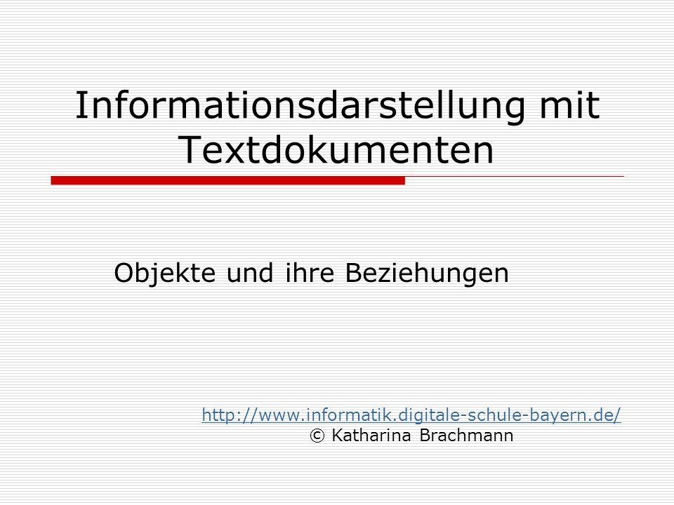 Informationsdarstellung mit Textdokumenten Objekte und ihre Beziehungen http://www.informatik.digitale-schule-bayern.de/ © Katharina Brachmann