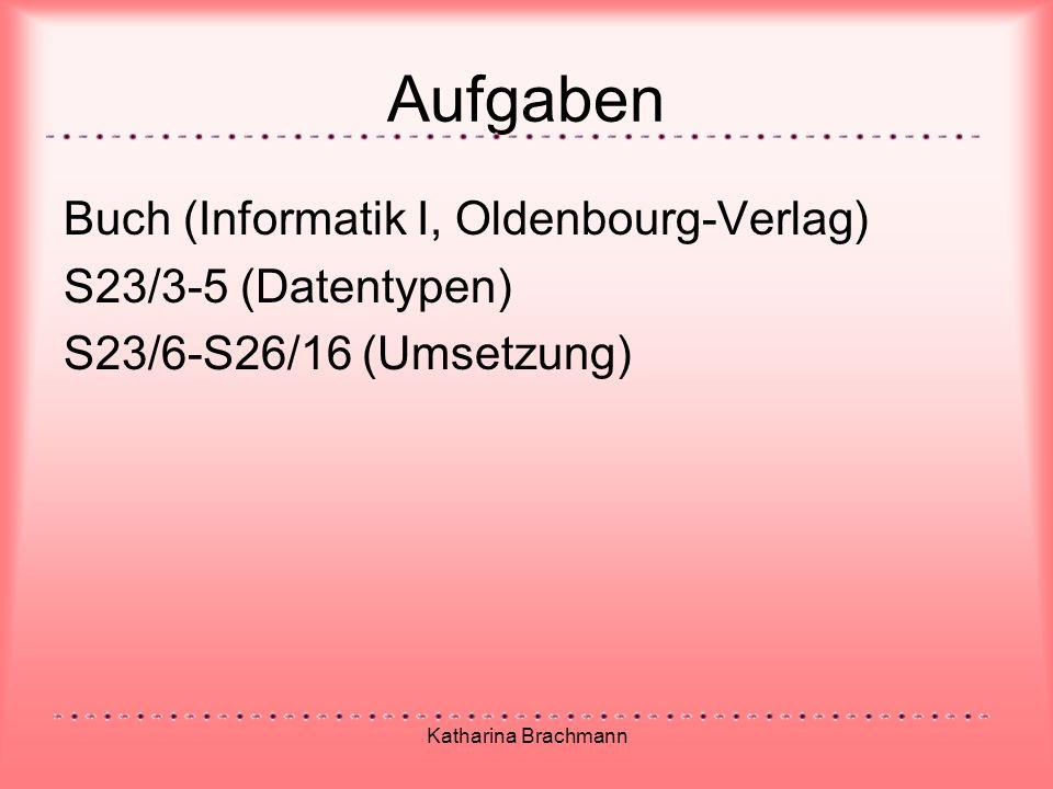 Katharina Brachmann Aufgaben Buch (Informatik I, Oldenbourg-Verlag) S23/3-5 (Datentypen) S23/6-S26/16 (Umsetzung)