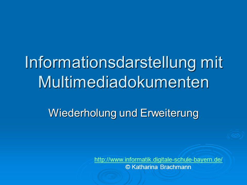 Informationsdarstellung mit Multimediadokumenten Wiederholung und Erweiterung http://www.informatik.digitale-schule-bayern.de/ © Katharina Brachmann