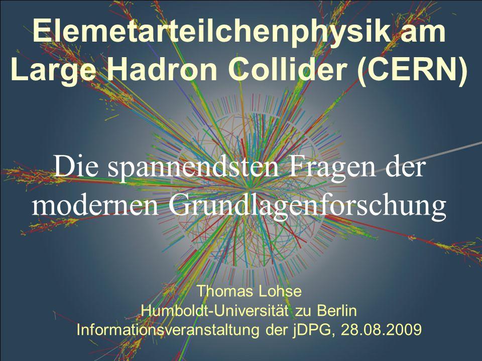 Thomas Lohse Humboldt-Universität zu Berlin Informationsveranstaltung der jDPG, 28.08.2009 Elemetarteilchenphysik am Large Hadron Collider (CERN) Die