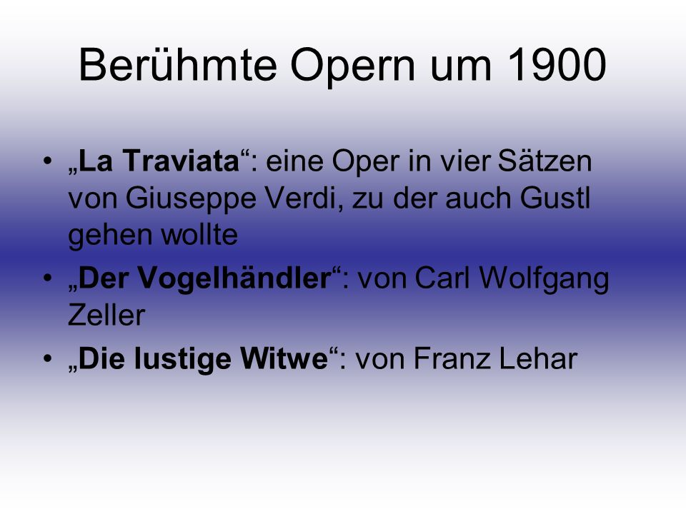 Berühmte Opern um 1900 La Traviata: eine Oper in vier Sätzen von Giuseppe Verdi, zu der auch Gustl gehen wollte Der Vogelhändler: von Carl Wolfgang Ze