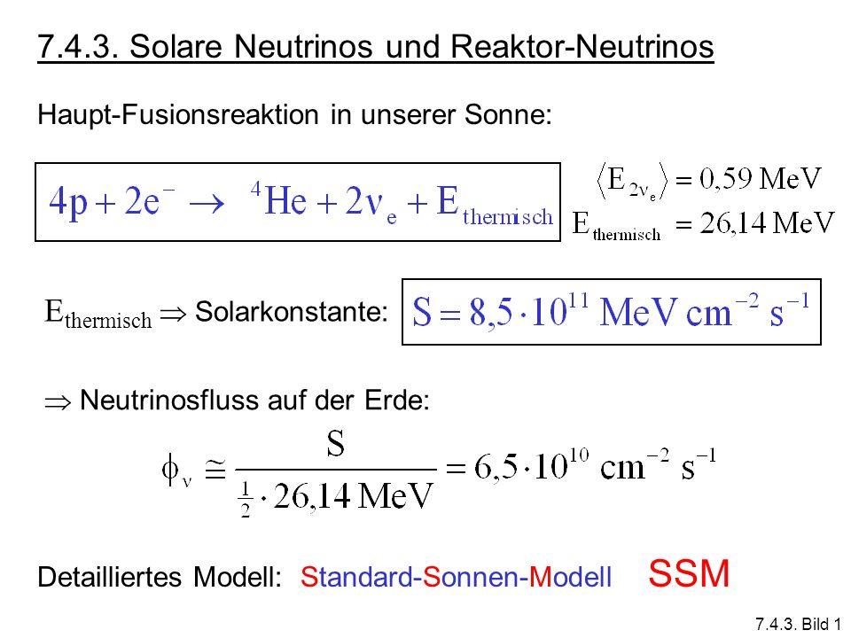 7.4.3. Solare Neutrinos und Reaktor-Neutrinos Haupt-Fusionsreaktion in unserer Sonne: E thermisch Solarkonstante: Neutrinosfluss auf der Erde: Detaill