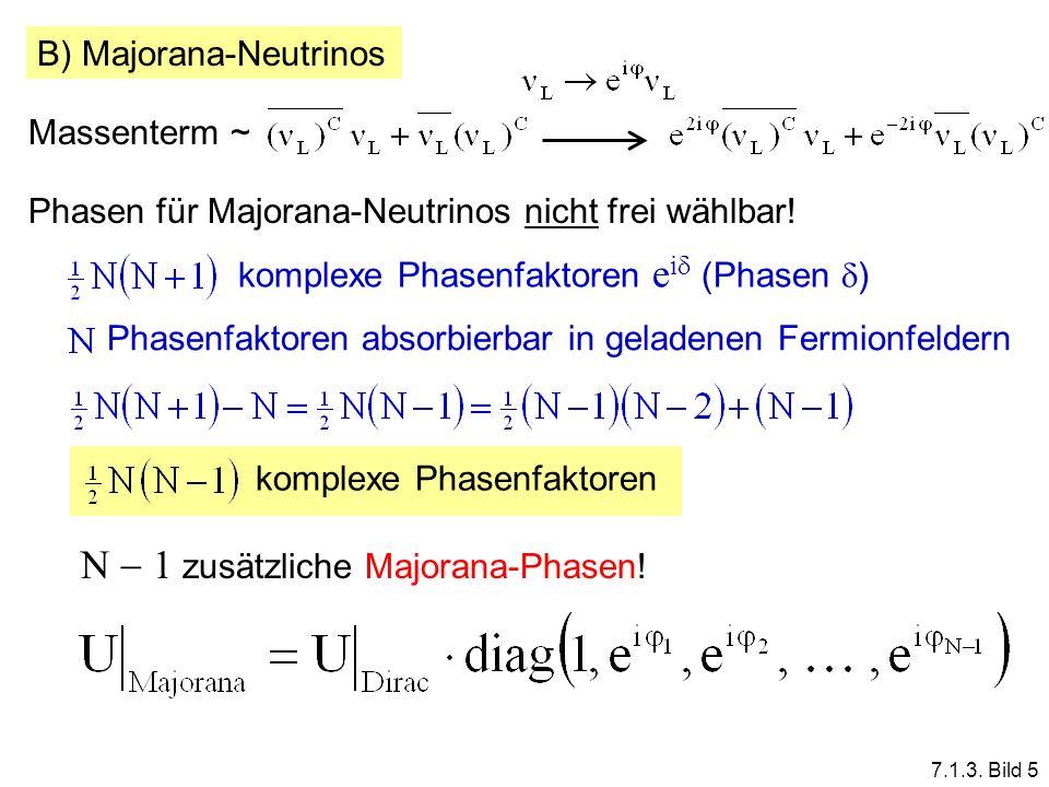 7.1.3. Bild 5 B) Majorana-Neutrinos Massenterm ~ Phasen für Majorana-Neutrinos nicht frei wählbar! komplexe Phasenfaktoren e i (Phasen ) Phasenfaktore