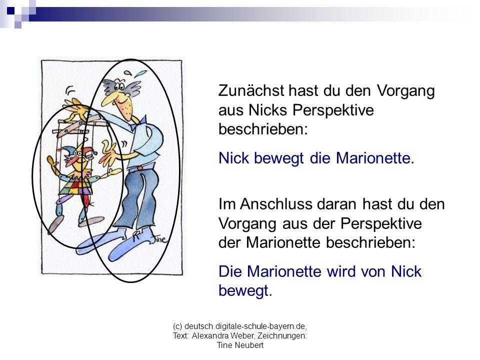 (c) deutsch.digitale-schule-bayern.de, Text: Alexandra Weber, Zeichnungen: Tine Neubert Zunächst hast du den Vorgang aus Nicks Perspektive beschrieben: Nick bewegt die Marionette.