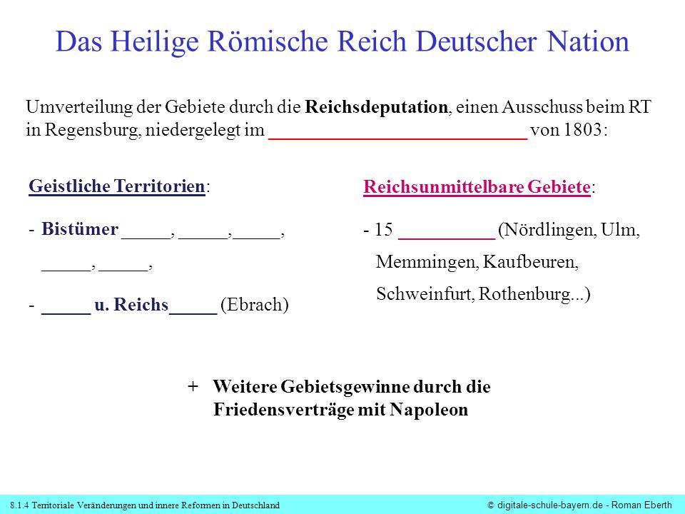 8.1.4 Territoriale Veränderungen und innere Reformen in Deutschland© digitale-schule-bayern.de - Roman Eberth Mediatisierung Das Heilige Römische Reich Deutscher Nation...