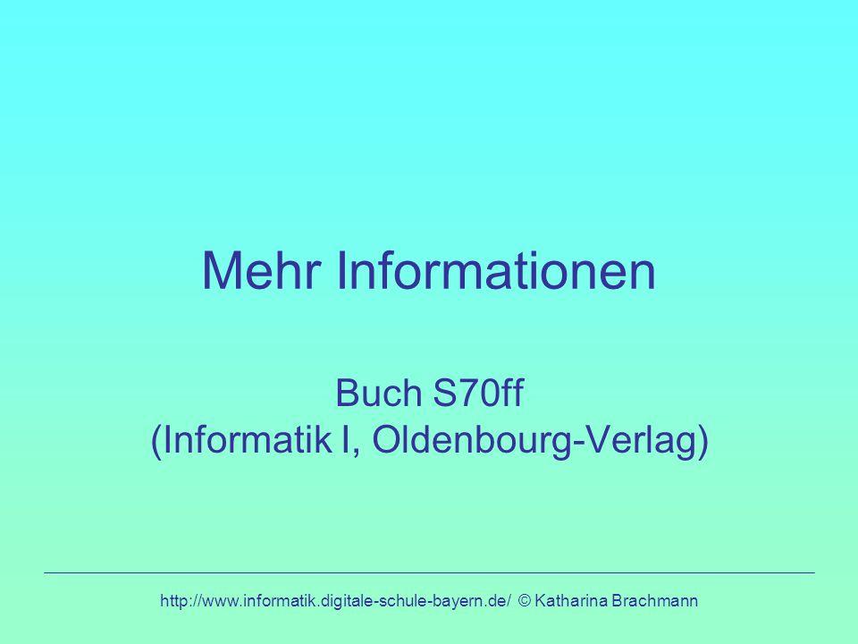 http://www.informatik.digitale-schule-bayern.de/ © Katharina Brachmann Mehr Informationen Buch S70ff (Informatik I, Oldenbourg-Verlag)
