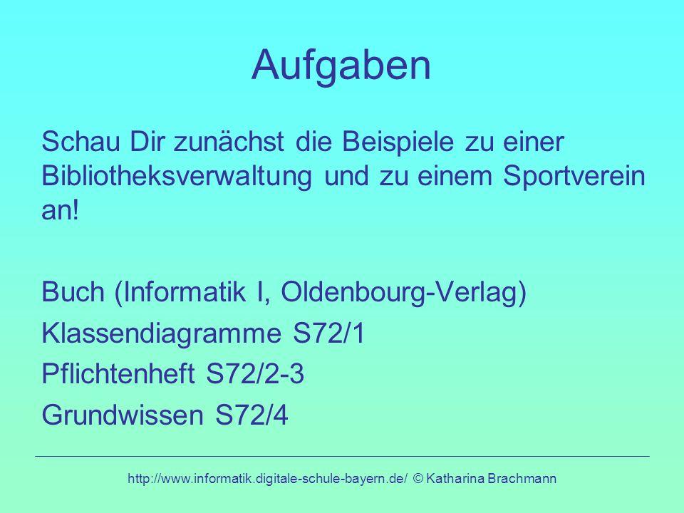http://www.informatik.digitale-schule-bayern.de/ © Katharina Brachmann Aufgaben Schau Dir zunächst die Beispiele zu einer Bibliotheksverwaltung und zu einem Sportverein an.