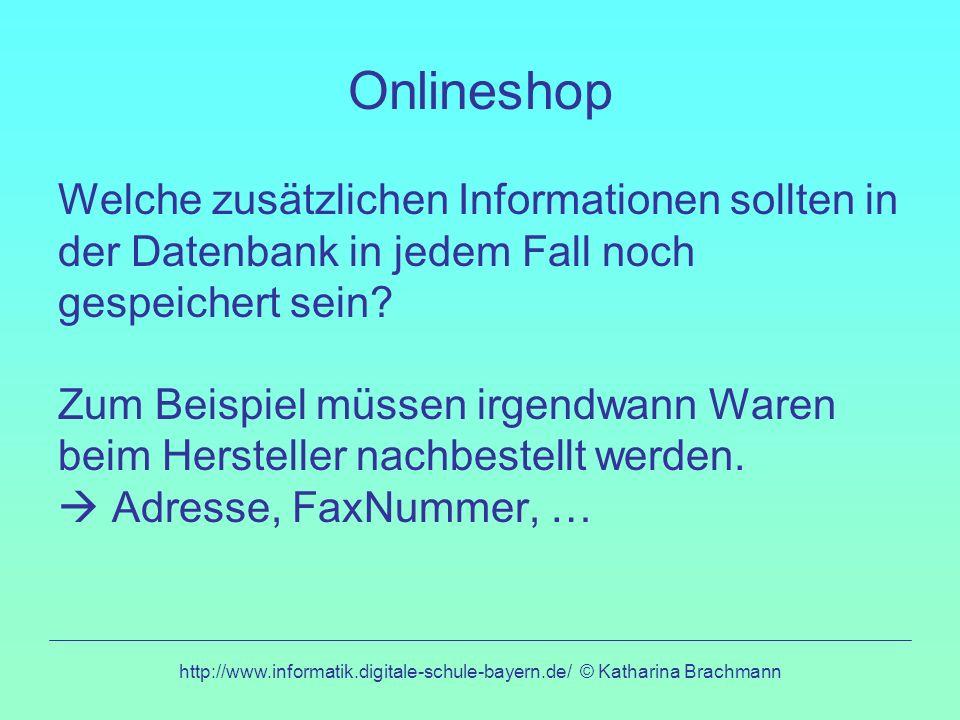 http://www.informatik.digitale-schule-bayern.de/ © Katharina Brachmann Onlineshop-Erweiterung Wir erweitern unsere Tabelle um Informationen zum Hersteller (Adresse, Faxnummer).