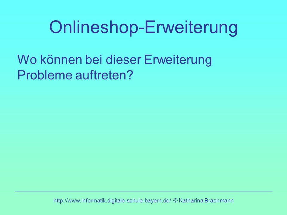 http://www.informatik.digitale-schule-bayern.de/ © Katharina Brachmann Onlineshop-Erweiterung Wo können bei dieser Erweiterung Probleme auftreten?
