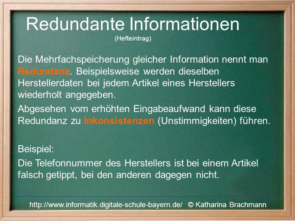 Redundante Informationen (Hefteintrag) http://www.informatik.digitale-schule-bayern.de/ © Katharina Brachmann Die Mehrfachspeicherung gleicher Information nennt man Redundanz.