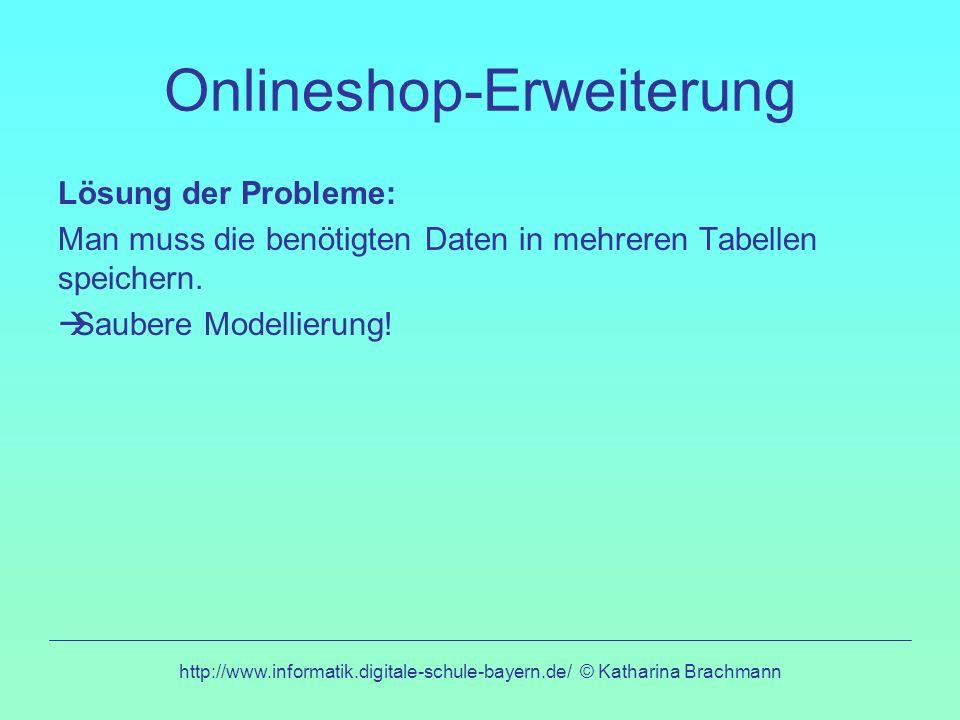 http://www.informatik.digitale-schule-bayern.de/ © Katharina Brachmann Onlineshop-Erweiterung Lösung der Probleme: Man muss die benötigten Daten in mehreren Tabellen speichern.