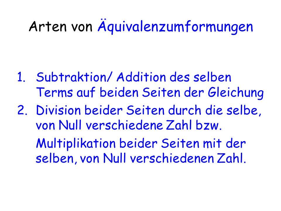 Arten von Äquivalenzumformungen 1.Subtraktion/ Addition des selben Terms auf beiden Seiten der Gleichung 2.Division beider Seiten durch die selbe, von