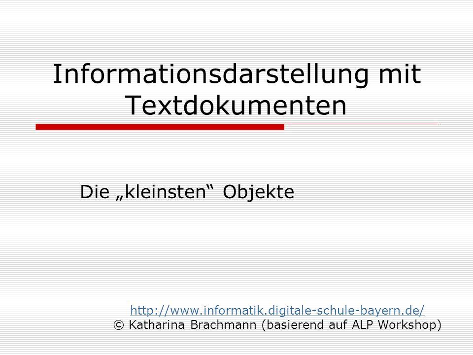 Informationsdarstellung mit Textdokumenten Die kleinsten Objekte http://www.informatik.digitale-schule-bayern.de/ © Katharina Brachmann (basierend auf