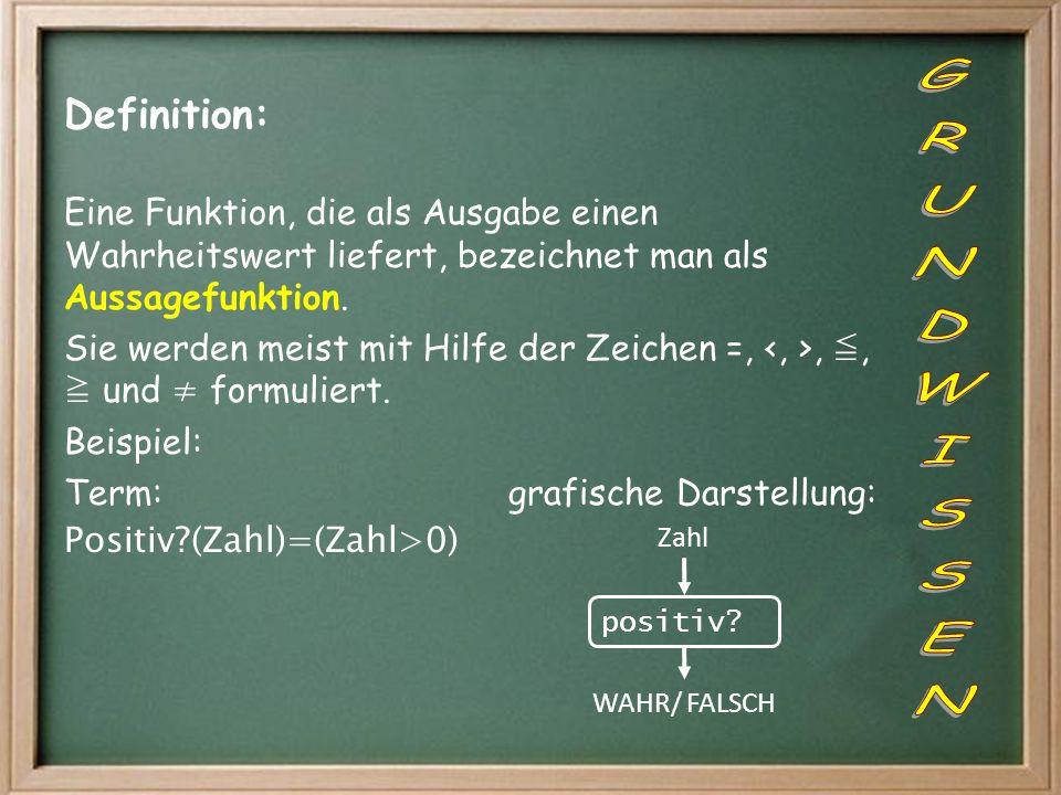 Definition: Eine Funktion, die als Ausgabe einen Wahrheitswert liefert, bezeichnet man als Aussagefunktion. Sie werden meist mit Hilfe der Zeichen =,,