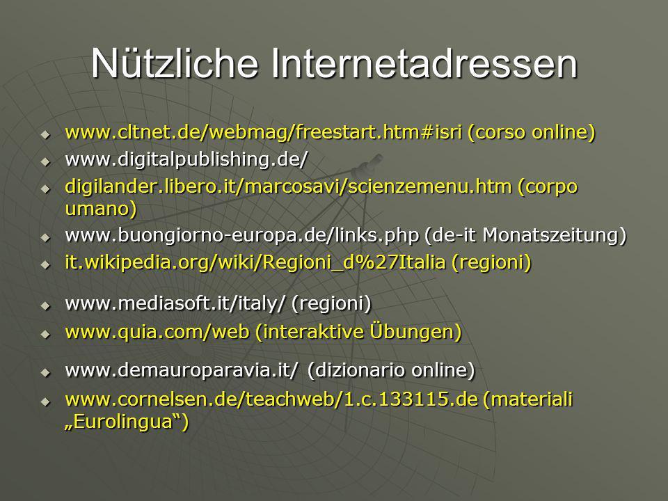 Nützliche Internetadressen www.cltnet.de/webmag/freestart.htm#isri (corso online) www.cltnet.de/webmag/freestart.htm#isri (corso online) www.digitalpublishing.de/ www.digitalpublishing.de/ digilander.libero.it/marcosavi/scienzemenu.htm (corpo umano) digilander.libero.it/marcosavi/scienzemenu.htm (corpo umano) www.buongiorno-europa.de/links.php (de-it Monatszeitung) www.buongiorno-europa.de/links.php (de-it Monatszeitung) it.wikipedia.org/wiki/Regioni_d%27Italia (regioni) it.wikipedia.org/wiki/Regioni_d%27Italia (regioni) www.mediasoft.it/italy/ (regioni) www.mediasoft.it/italy/ (regioni) www.quia.com/web (interaktive Übungen) www.quia.com/web (interaktive Übungen) www.demauroparavia.it/ (dizionario online) www.demauroparavia.it/ (dizionario online) www.cornelsen.de/teachweb/1.c.133115.de (materiali Eurolingua) www.cornelsen.de/teachweb/1.c.133115.de (materiali Eurolingua)