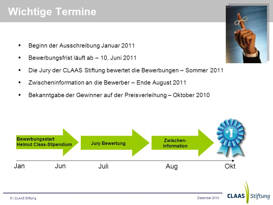 Dezember 2010 5 | CLAAS Stiftung Wichtige Termine Beginn der Ausschreibung Januar 2011 Bewerbungsfrist läuft ab – 10. Juni 2011 Die Jury der CLAAS Sti