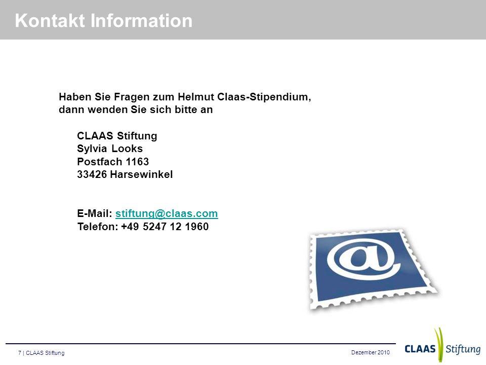 Dezember 2010 7 | CLAAS Stiftung Kontakt Information Haben Sie Fragen zum Helmut Claas-Stipendium, dann wenden Sie sich bitte an CLAAS Stiftung Sylvia Looks Postfach 1163 33426 Harsewinkel E-Mail: stiftung@claas.comstiftung@claas.com Telefon: +49 5247 12 1960
