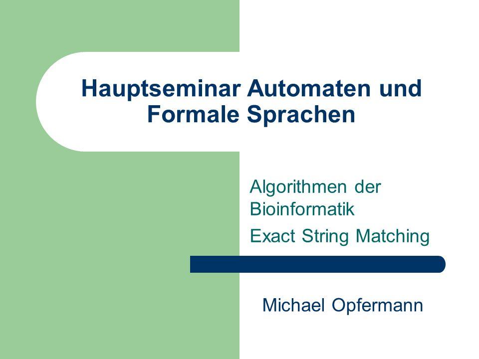 Exact String Matching Problemstellung - Das Auffinden aller Vertreter eines Musters P innerhalb eines Textes T T :TGACGTACGAATG P : GTACG - Möglichst zeit- und speicherplatzeffizient