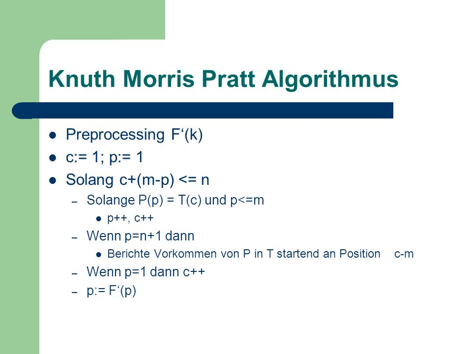Knuth Morris Pratt Algorithmus Preprocessing F(k) c:= 1; p:= 1 Solang c+(m-p) <= n – Solange P(p) = T(c) und p<=m p++, c++ – Wenn p=n+1 dann Berichte