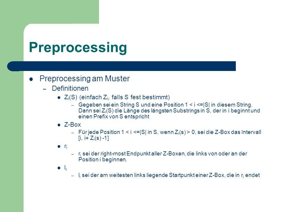 Preprocessing am Muster Der Z Algorithmus (Teil 1) Zur Bestimmung der Z i (S) – r = 0, l = 0 – Für 1 < k <= |S| Wenn k > r dann Vergleiche die Substrings S[k…m] und S[1…m-k+1] miteinander, bis ein ungleiches Paar auftritt.