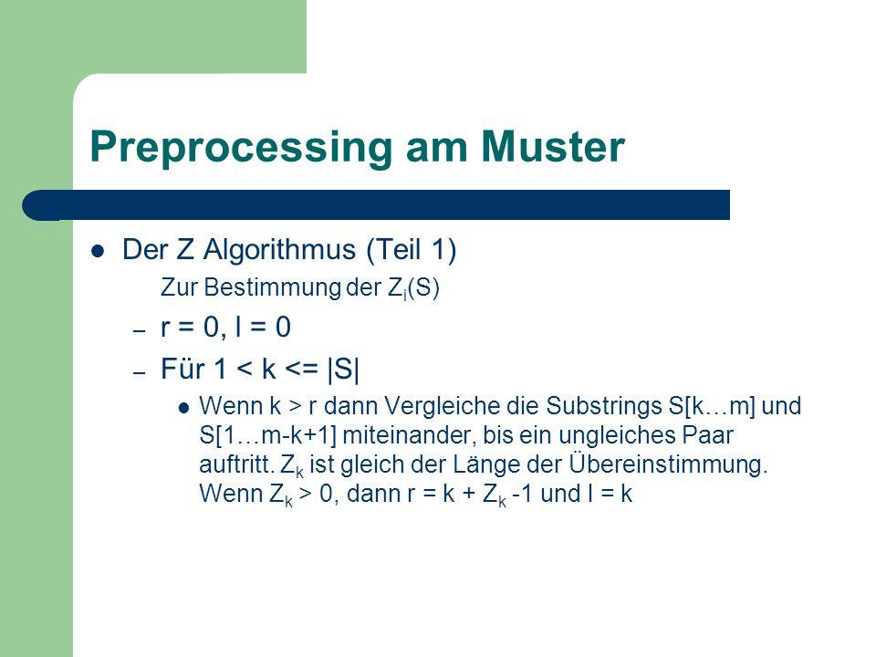 Preprocessing am Muster Der Z Algorithmus (Teil 1) Zur Bestimmung der Z i (S) – r = 0, l = 0 – Für 1 < k <= |S| Wenn k > r dann Vergleiche die Substri