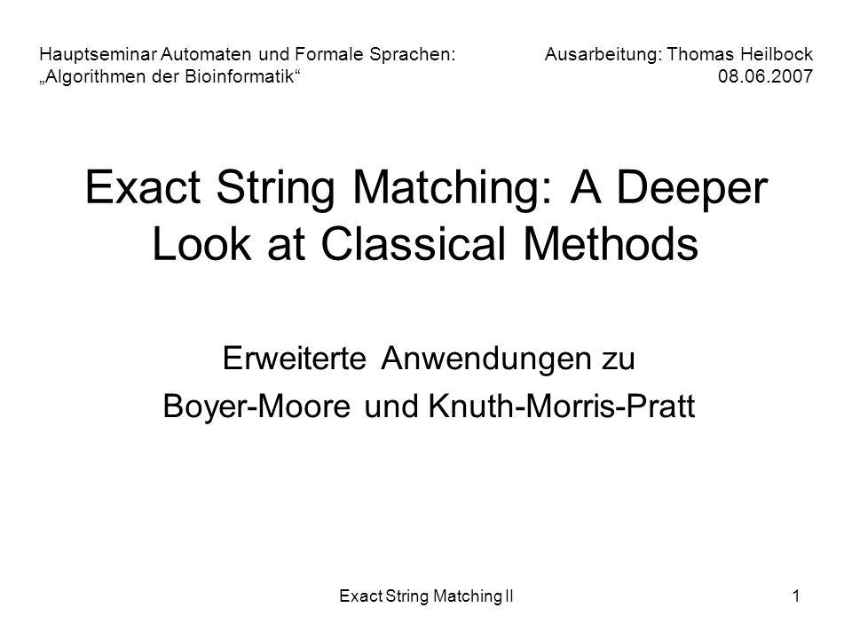 Exact String Matching II12 -Korrektheit: -zu zeigen: Algorithmus simuliert original BM a)Algorithmus nutzt original Shift-Regeln dieser Teil stimmt b)für jeden Vergleich von P mit einem Textabschnitt aus T muss AG die gleiche Zeichenfolge bis zum ersten Unterschied finden -Betrachtung der Fallunterscheidung: - Fall a) arbeitet nach Boyer-Moore - Fall b,c,e) überspringen eventuell Zeichen, aber nur Match - Fall d) überspringt Mismatches nach Definition von M und N aber nur wirklich ungleiche Bereiche 1.Apostolico-Giancarlo - Korrektheit / Laufzeit -