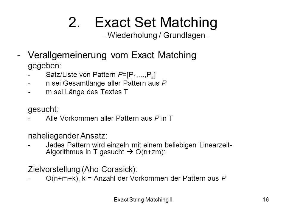 Exact String Matching II16 -Verallgemeinerung vom Exact Matching gegeben: -Satz/Liste von Pattern P=[P 1,...,P z ] -n sei Gesamtlänge aller Pattern aus P -m sei Länge des Textes T gesucht: -Alle Vorkommen aller Pattern aus P in T naheliegender Ansatz: -Jedes Pattern wird einzeln mit einem beliebigen Linearzeit- Algorithmus in T gesucht O(n+zm): Zielvorstellung (Aho-Corasick): -O(n+m+k), k = Anzahl der Vorkommen der Pattern aus P 2.Exact Set Matching - Wiederholung / Grundlagen -