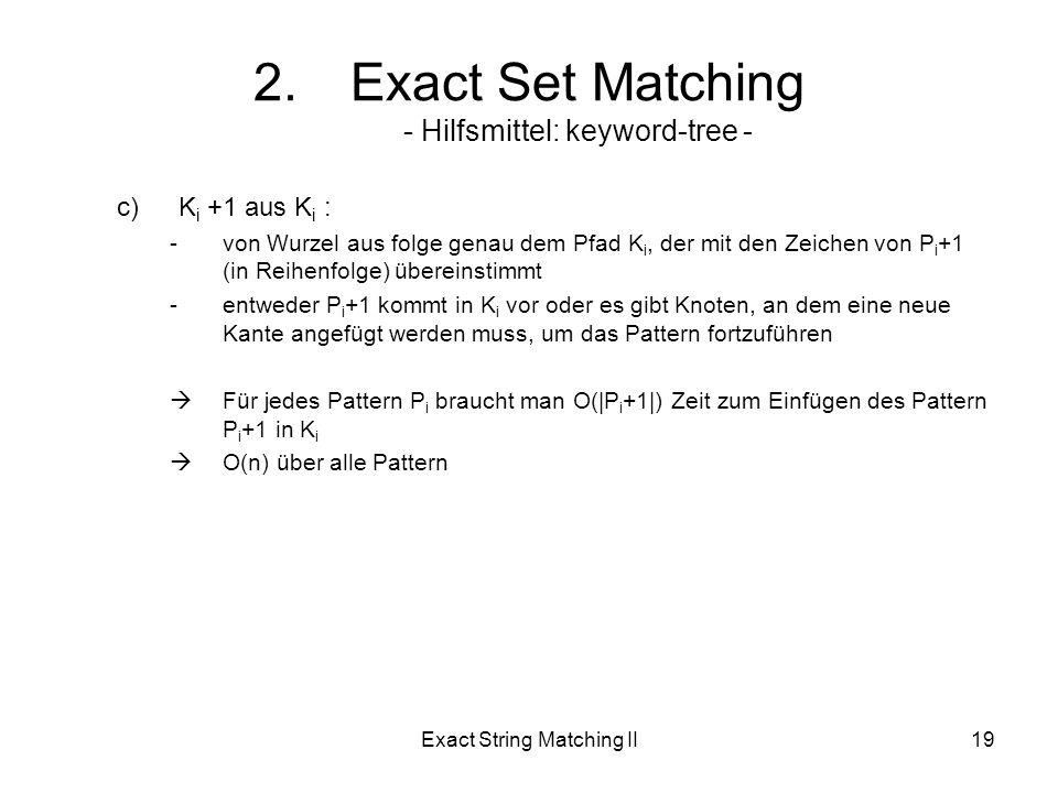 Exact String Matching II19 c)K i +1 aus K i : -von Wurzel aus folge genau dem Pfad K i, der mit den Zeichen von P i +1 (in Reihenfolge) übereinstimmt -entweder P i +1 kommt in K i vor oder es gibt Knoten, an dem eine neue Kante angefügt werden muss, um das Pattern fortzuführen Für jedes Pattern P i braucht man O(|P i +1|) Zeit zum Einfügen des Pattern P i +1 in K i O(n) über alle Pattern 2.Exact Set Matching - Hilfsmittel: keyword-tree -