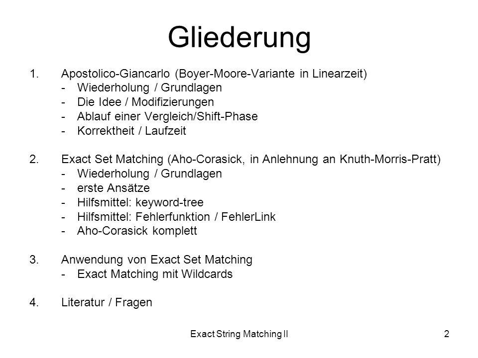 Exact String Matching II2 Gliederung 1.Apostolico-Giancarlo (Boyer-Moore-Variante in Linearzeit) -Wiederholung / Grundlagen -Die Idee / Modifizierungen -Ablauf einer Vergleich/Shift-Phase -Korrektheit / Laufzeit 2.Exact Set Matching (Aho-Corasick, in Anlehnung an Knuth-Morris-Pratt) -Wiederholung / Grundlagen -erste Ansätze -Hilfsmittel: keyword-tree -Hilfsmittel: Fehlerfunktion / FehlerLink -Aho-Corasick komplett 3.Anwendung von Exact Set Matching -Exact Matching mit Wildcards 4.Literatur / Fragen