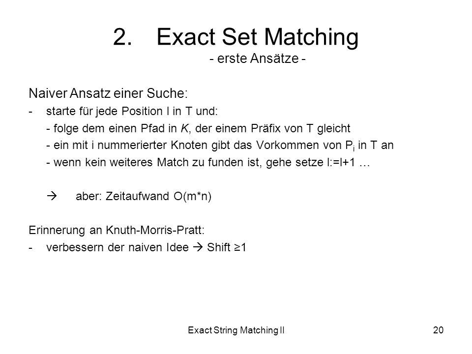 Exact String Matching II20 Naiver Ansatz einer Suche: -starte für jede Position l in T und: - folge dem einen Pfad in K, der einem Präfix von T gleicht - ein mit i nummerierter Knoten gibt das Vorkommen von P i in T an - wenn kein weiteres Match zu funden ist, gehe setze l:=l+1 … aber: Zeitaufwand O(m*n) Erinnerung an Knuth-Morris-Pratt: -verbessern der naiven Idee Shift 1 2.Exact Set Matching - erste Ansätze -