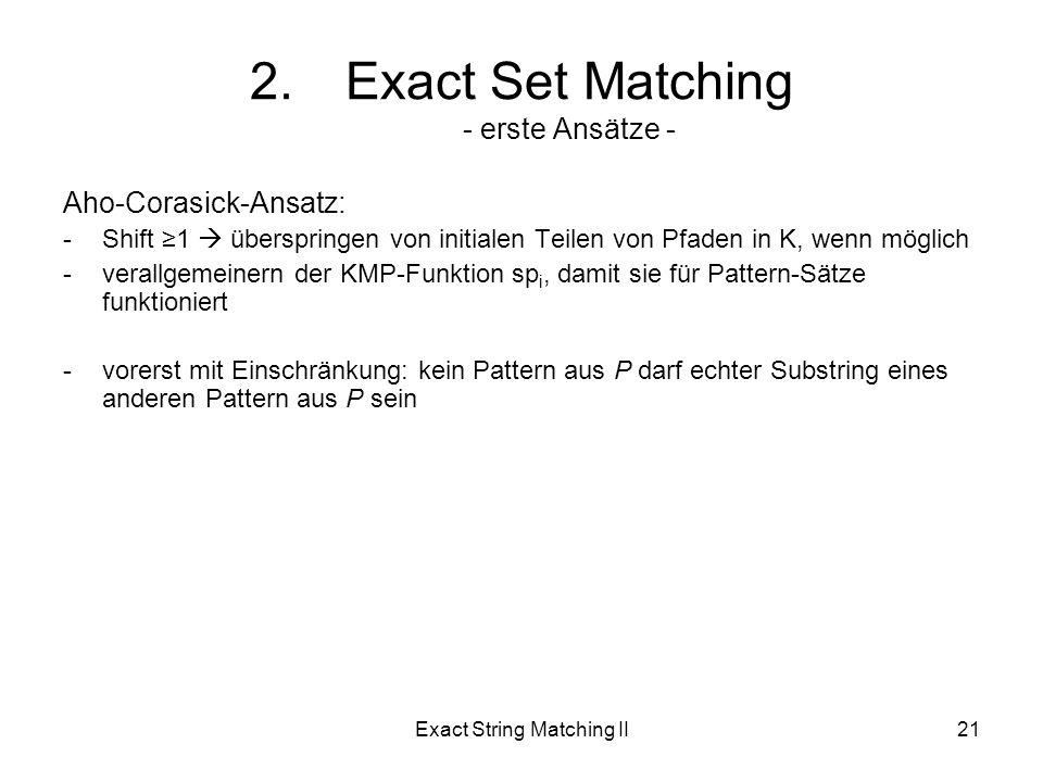 Exact String Matching II21 Aho-Corasick-Ansatz: -Shift 1 überspringen von initialen Teilen von Pfaden in K, wenn möglich -verallgemeinern der KMP-Funktion sp i, damit sie für Pattern-Sätze funktioniert -vorerst mit Einschränkung: kein Pattern aus P darf echter Substring eines anderen Pattern aus P sein 2.Exact Set Matching - erste Ansätze -