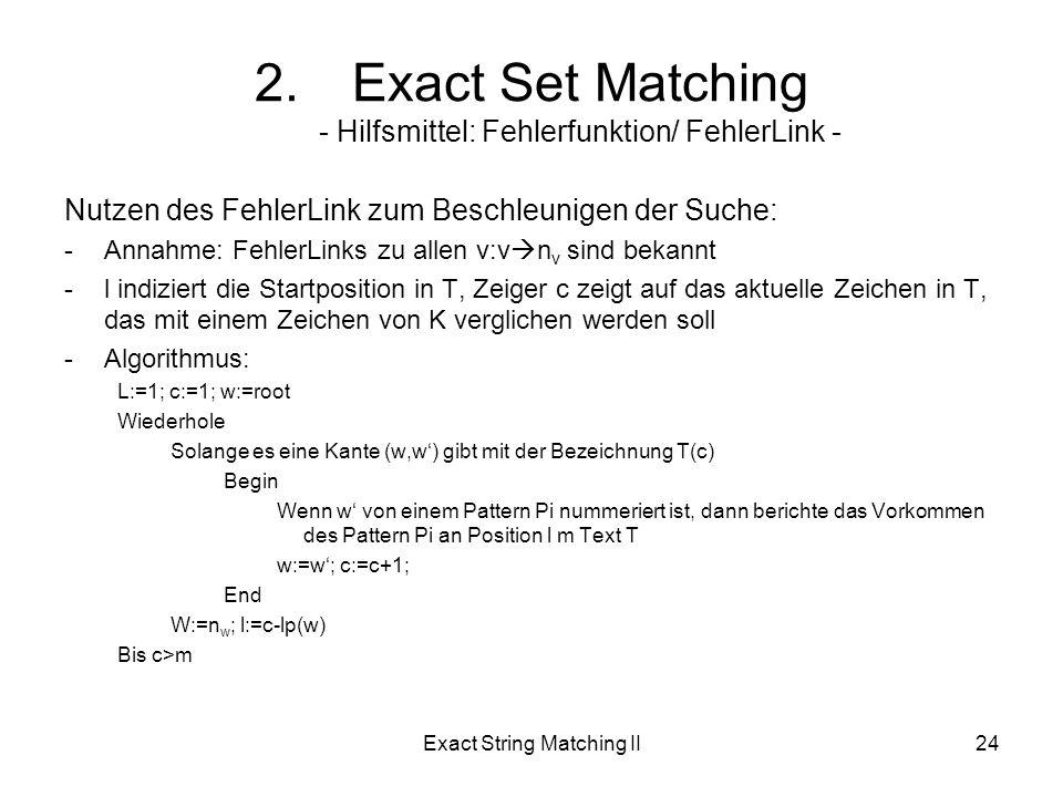 Exact String Matching II24 Nutzen des FehlerLink zum Beschleunigen der Suche: -Annahme: FehlerLinks zu allen v:v n v sind bekannt -l indiziert die Startposition in T, Zeiger c zeigt auf das aktuelle Zeichen in T, das mit einem Zeichen von K verglichen werden soll -Algorithmus: L:=1; c:=1; w:=root Wiederhole Solange es eine Kante (w,w) gibt mit der Bezeichnung T(c) Begin Wenn w von einem Pattern Pi nummeriert ist, dann berichte das Vorkommen des Pattern Pi an Position l m Text T w:=w; c:=c+1; End W:=n w ; l:=c-lp(w) Bis c>m 2.Exact Set Matching - Hilfsmittel: Fehlerfunktion/ FehlerLink -