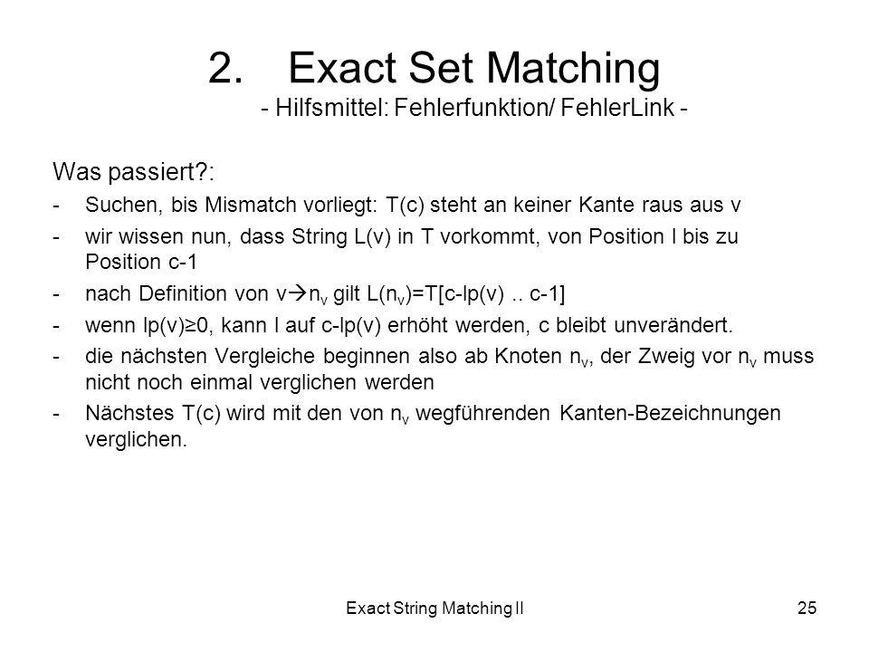 Exact String Matching II25 Was passiert : -Suchen, bis Mismatch vorliegt: T(c) steht an keiner Kante raus aus v -wir wissen nun, dass String L(v) in T vorkommt, von Position l bis zu Position c-1 -nach Definition von v n v gilt L(n v )=T[c-lp(v)..