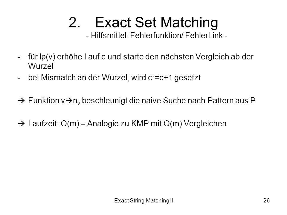 Exact String Matching II26 -für lp(v) erhöhe l auf c und starte den nächsten Vergleich ab der Wurzel -bei Mismatch an der Wurzel, wird c:=c+1 gesetzt Funktion v n v beschleunigt die naive Suche nach Pattern aus P Laufzeit: O(m) – Analogie zu KMP mit O(m) Vergleichen 2.Exact Set Matching - Hilfsmittel: Fehlerfunktion/ FehlerLink -