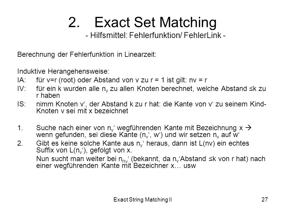 Exact String Matching II27 Berechnung der Fehlerfunktion in Linearzeit: Induktive Herangehensweise: IA:für v=r (root) oder Abstand von v zu r = 1 ist gilt: nv = r IV:für ein k wurden alle n v zu allen Knoten berechnet, welche Abstand k zu r haben IS:nimm Knoten v, der Abstand k zu r hat: die Kante von v zu seinem Kind- Knoten v sei mit x bezeichnet 1.Suche nach einer von n v wegführenden Kante mit Bezeichnung x wenn gefunden, sei diese Kante (n v, w) und wir setzen n v auf w 2.Gibt es keine solche Kante aus n v heraus, dann ist L(nv) ein echtes Suffix von L(n v ), gefolgt von x.