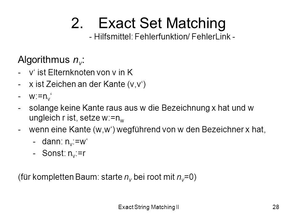 Exact String Matching II28 Algorithmus n v : -v ist Elternknoten von v in K -x ist Zeichen an der Kante (v,v) -w:=n v -solange keine Kante raus aus w die Bezeichnung x hat und w ungleich r ist, setze w:=n w -wenn eine Kante (w,w) wegführend von w den Bezeichner x hat, -dann: n v :=w -Sonst: n v :=r (für kompletten Baum: starte n v bei root mit n v =0) 2.Exact Set Matching - Hilfsmittel: Fehlerfunktion/ FehlerLink -