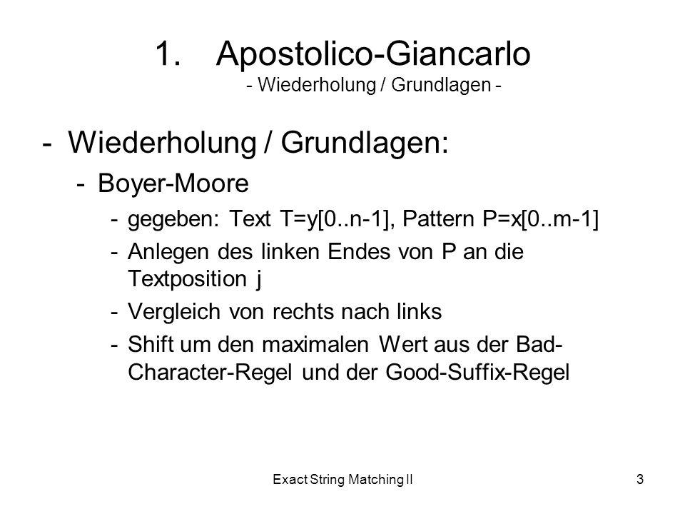 Exact String Matching II3 -Wiederholung / Grundlagen: -Boyer-Moore -gegeben: Text T=y[0..n-1], Pattern P=x[0..m-1] -Anlegen des linken Endes von P an die Textposition j -Vergleich von rechts nach links -Shift um den maximalen Wert aus der Bad- Character-Regel und der Good-Suffix-Regel 1.Apostolico-Giancarlo - Wiederholung / Grundlagen -