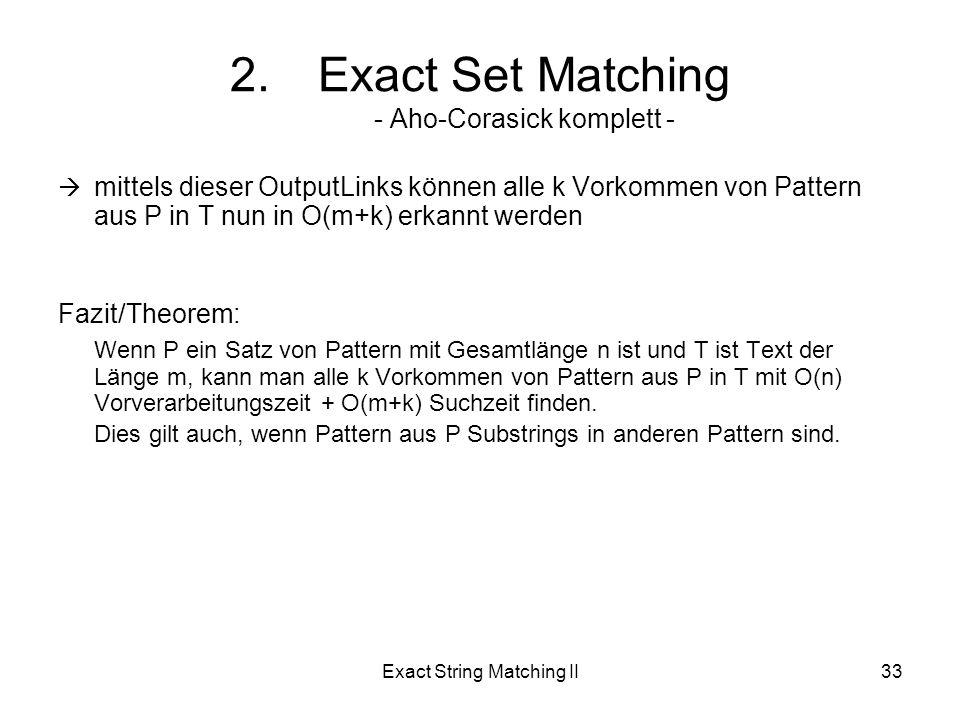 Exact String Matching II33 mittels dieser OutputLinks können alle k Vorkommen von Pattern aus P in T nun in O(m+k) erkannt werden Fazit/Theorem: Wenn P ein Satz von Pattern mit Gesamtlänge n ist und T ist Text der Länge m, kann man alle k Vorkommen von Pattern aus P in T mit O(n) Vorverarbeitungszeit + O(m+k) Suchzeit finden.