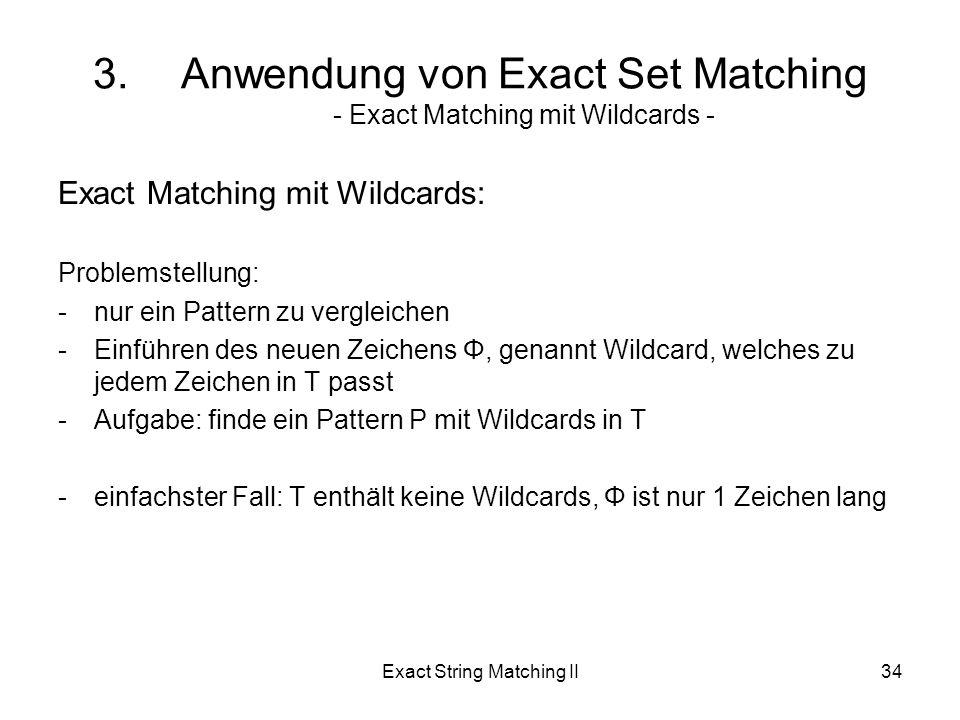 Exact String Matching II34 Exact Matching mit Wildcards: Problemstellung: -nur ein Pattern zu vergleichen -Einführen des neuen Zeichens Φ, genannt Wildcard, welches zu jedem Zeichen in T passt -Aufgabe: finde ein Pattern P mit Wildcards in T -einfachster Fall: T enthält keine Wildcards, Φ ist nur 1 Zeichen lang 3.Anwendung von Exact Set Matching - Exact Matching mit Wildcards -