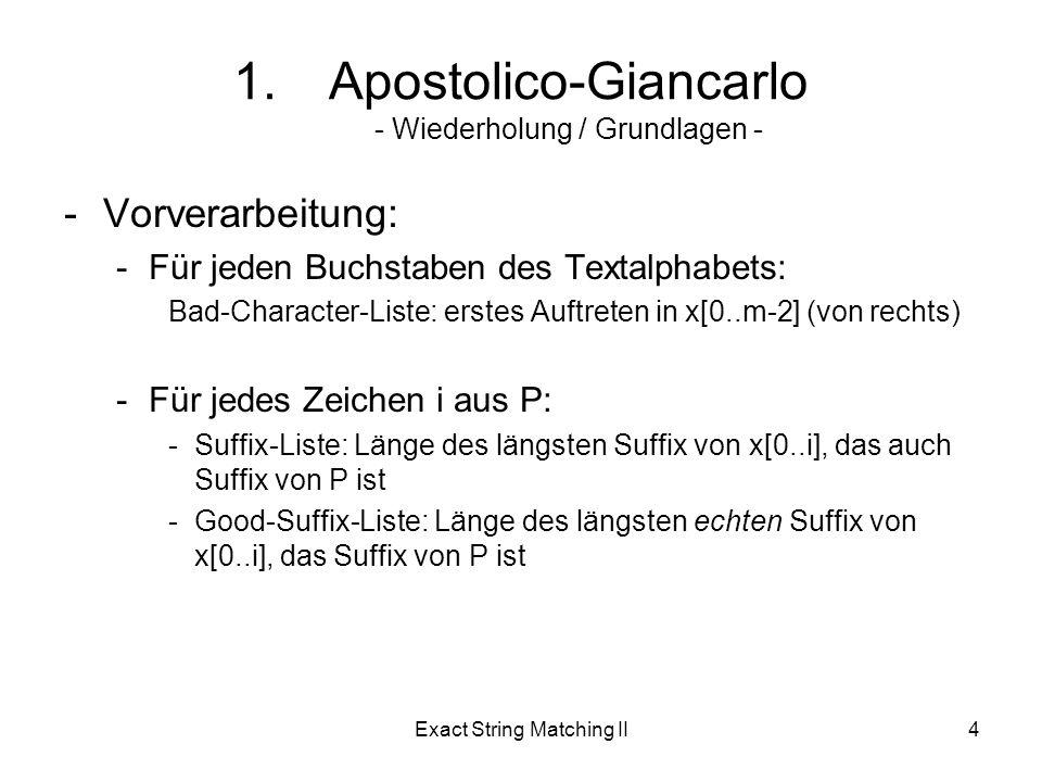 Exact String Matching II5 1.Apostolico-Giancarlo - Wiederholung / Grundlagen - -Bad-Character-Regel: -bei Mismatch zwischen den Zeichen y[i+j] und x[i] suche (von rechts) das erste Auftreten von y[i+j] in x Shift-Weite -Good-Suffix-Regel: -wurde ein Suffix u von x bis zu Mismatch an Position x[i] gefunden, suche (von rechts) das erste Auftreten von u in x, so das u einem Zeichen ungleich x[i] folgt Shift-Weite