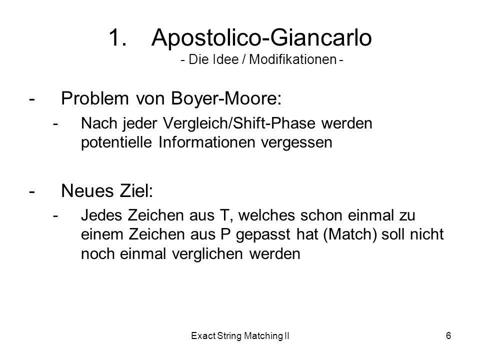 Exact String Matching II6 -Problem von Boyer-Moore: -Nach jeder Vergleich/Shift-Phase werden potentielle Informationen vergessen -Neues Ziel: -Jedes Zeichen aus T, welches schon einmal zu einem Zeichen aus P gepasst hat (Match) soll nicht noch einmal verglichen werden 1.Apostolico-Giancarlo - Die Idee / Modifikationen -