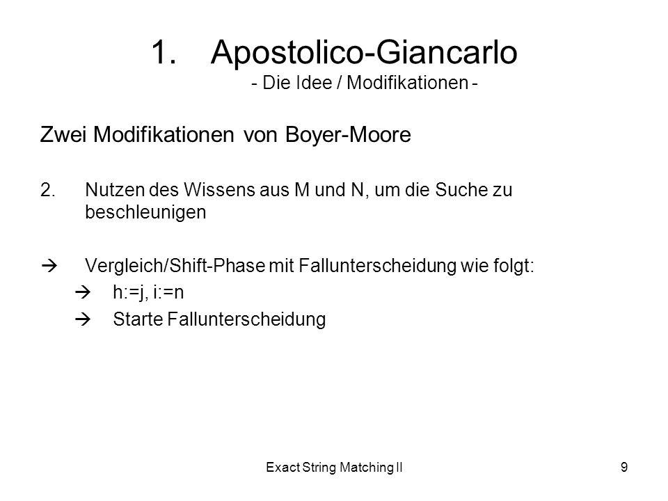 Exact String Matching II9 1.Apostolico-Giancarlo - Die Idee / Modifikationen - Zwei Modifikationen von Boyer-Moore 2.Nutzen des Wissens aus M und N, um die Suche zu beschleunigen Vergleich/Shift-Phase mit Fallunterscheidung wie folgt: h:=j, i:=n Starte Fallunterscheidung