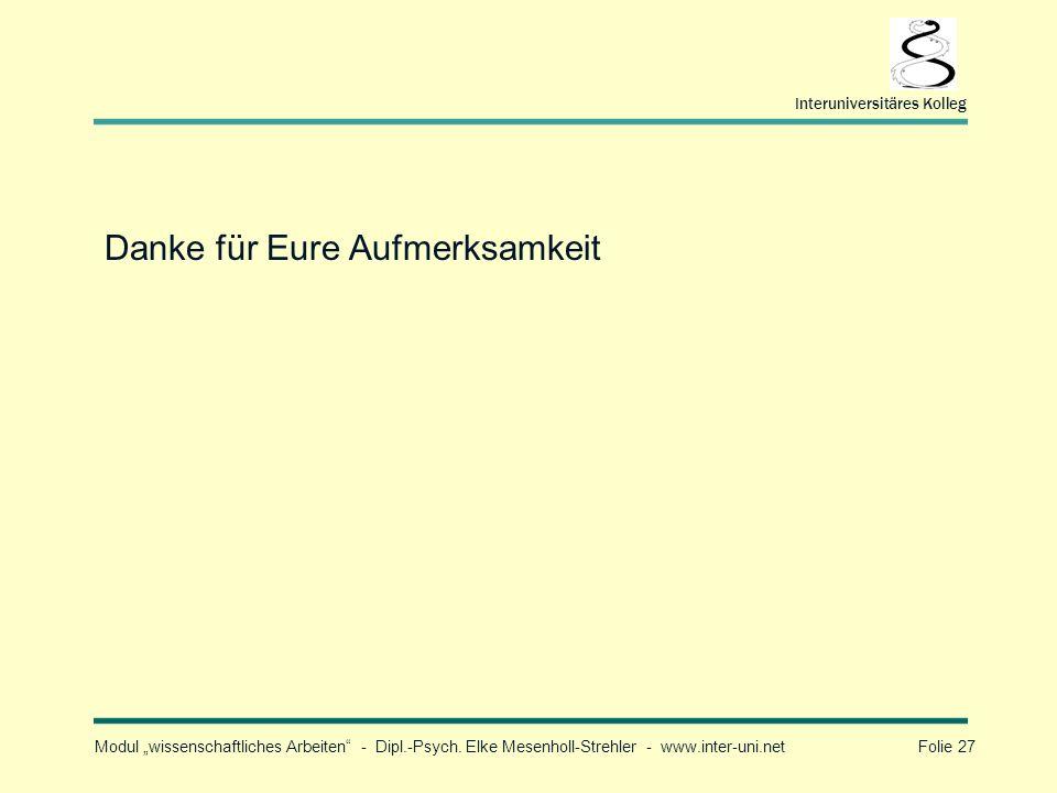 Modul wissenschaftliches Arbeiten - Dipl.-Psych. Elke Mesenholl-Strehler - www.inter-uni.net Folie 27 Interuniversitäres Kolleg Danke für Eure Aufmerk