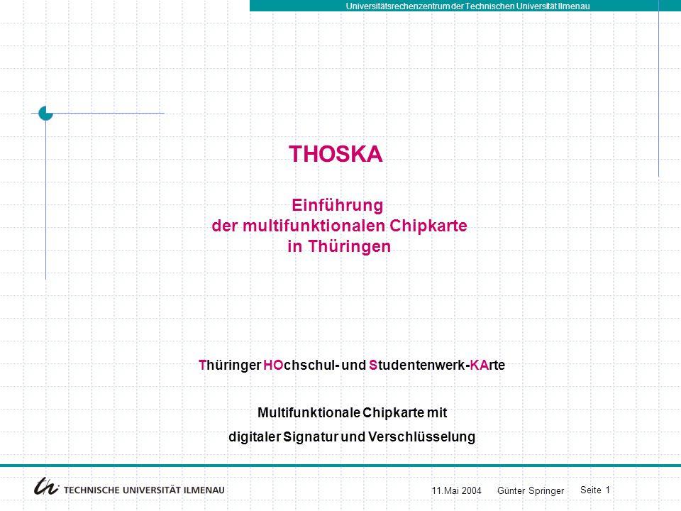 Universitätsrechenzentrum der Technischen Universität Ilmenau 11.Mai 2004Günter Springer Seite 1 THOSKA Einführung der multifunktionalen Chipkarte in