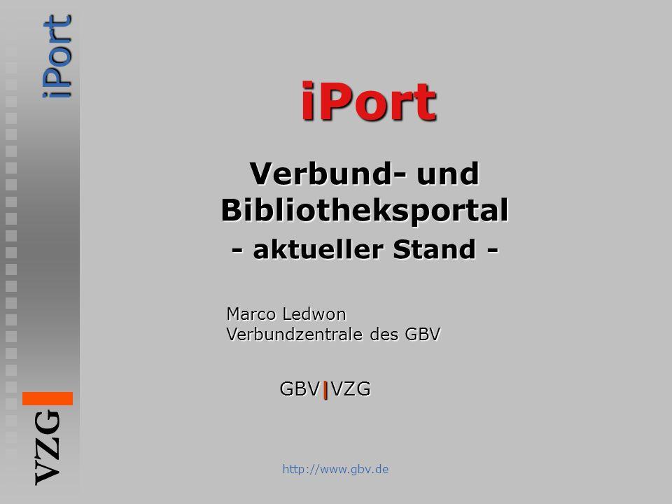 iPort VZG http://www.gbv.de iPort Verbund- und Bibliotheksportal - aktueller Stand - iPort VZG Marco Ledwon Verbundzentrale des GBV GBV|VZG